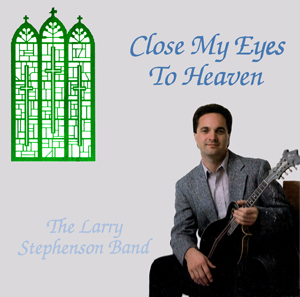 Larry Stephenson - Close My Eyes to Heaven